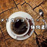 アメリカンコーヒーって一体なんなんだ!