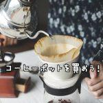カフェ兄さんが教える!おしゃれなおすすめコーヒーポット10選